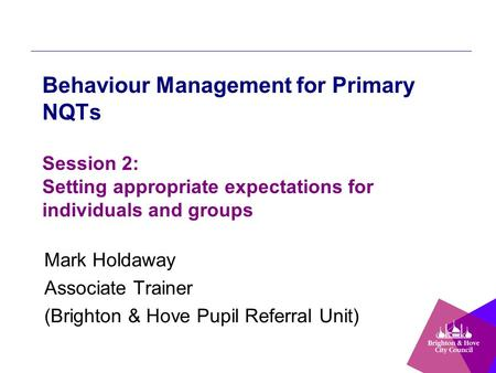 Behaviour Management for Primary NQTs Session 2: Setting appropriate expectations for individuals and groups Mark Holdaway Associate Trainer (Brighton.