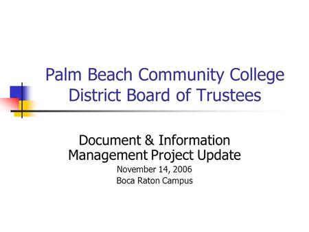 Palm Beach Community College District Board of Trustees Document & Information Management Project Update November 14, 2006 Boca Raton Campus.
