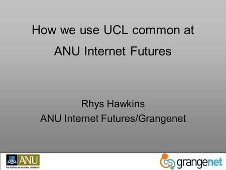How we use UCL common at ANU Internet Futures Rhys Hawkins ANU Internet Futures/Grangenet.