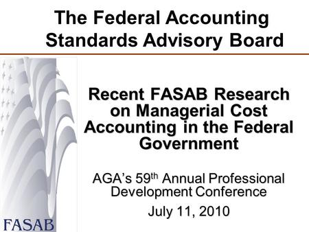 The Federal Accounting Standards Advisory Board Recent FASAB Research on Managerial Cost Accounting in the Federal Government AGA's 59 th Annual Professional.