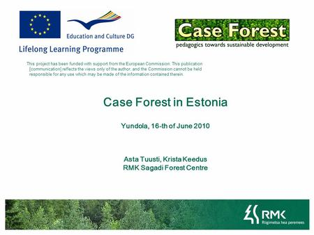 Case Forest in Estonia Yundola, 16-th of June 2010 Asta Tuusti, Krista Keedus RMK Sagadi Forest Centre This project has been funded with support from the.