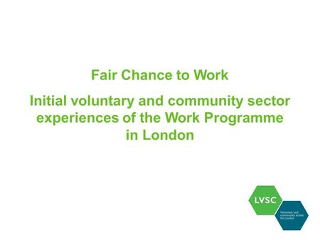 Fair Chance to Work Initial voluntary and community sector experiences of the Work Programme in London.