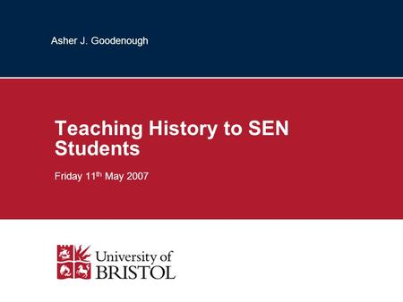 Asher J. Goodenough Teaching History to SEN Students Friday 11 th May 2007.