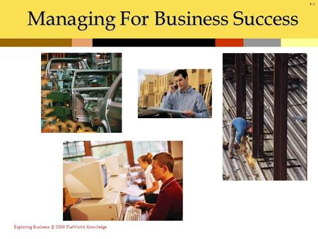 Managing For Business Success 6-1 Exploring Business © 2009 FlatWorld Knowledge.