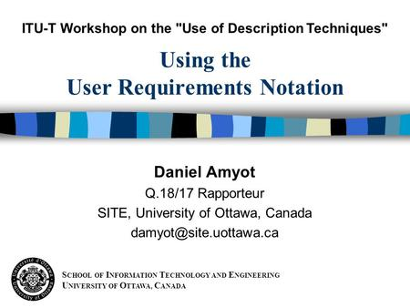 S CHOOL OF I NFORMATION T ECHNOLOGY AND E NGINEERING U NIVERSITY OF O TTAWA, C ANADA Daniel Amyot Q.18/17 Rapporteur SITE, University of Ottawa, Canada.