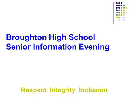 Broughton High School Senior Information Evening Respect Integrity Inclusion.
