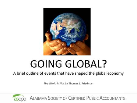 GOING GLOBAL? A brief outline of events that have shaped the global economy The World is Flat by Thomas L. Friedman.