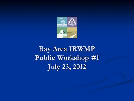 "Bay Area IRWMP Public Workshop #1 July 23, 2012. OBJECTIVES I. 2006 BAIRWMP-Goals and Objectives II. DWR Guidance- ""Measures"" III. 2012 Process IV. Proposed."