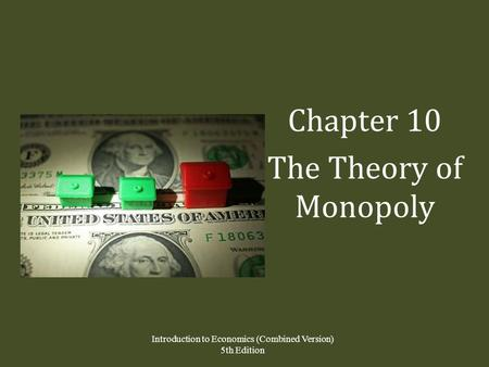 Chapter 10 The Theory of Monopoly Introduction to Economics (Combined Version) 5th Edition.