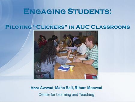 "Engaging Students: Piloting ""Clickers"" in AUC Classrooms Azza Awwad, Maha Bali, Riham Moawad Center for Learning and Teaching."