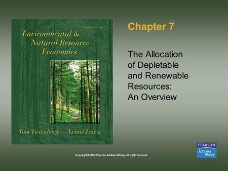 Copyright © 2009 Pearson Addison-Wesley. All rights reserved. Chapter 7 The Allocation of Depletable and Renewable Resources: An Overview.