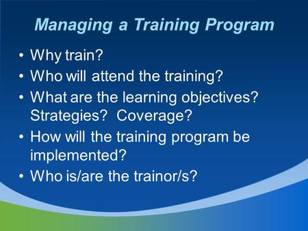 Managing a Training Program Why train? Who will attend the training? What are the learning objectives? Strategies? Coverage? How will the training program.