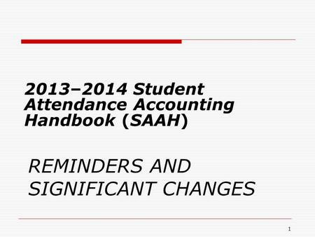 REMINDERS AND SIGNIFICANT CHANGES 2013–2014 Student Attendance Accounting Handbook (SAAH) 1.