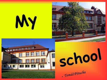 My ● school ● Tomáš Pitucha. Dear friend I wrote some informations about my school and my favourite/unpopular subjects. I hope, that it will be interesting.