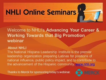 Welcome to NHLI's Advancing Your Career & Working Towards that Big Promotion webinar About NHLI The National Hispana Leadership Institute is the premier.