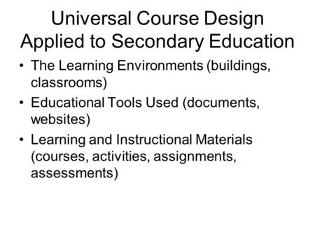 Universal Course Design Applied to Secondary Education The Learning Environments (buildings, classrooms) Educational Tools Used (documents, websites) Learning.