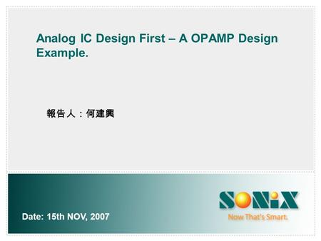 Analog IC Design First – A OPAMP Design Example. Date: 15th NOV, 2007 報告人:何建興.