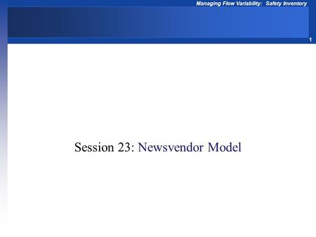 1 Managing Flow Variability: Safety Inventory Operations Management Session 23: Newsvendor Model.