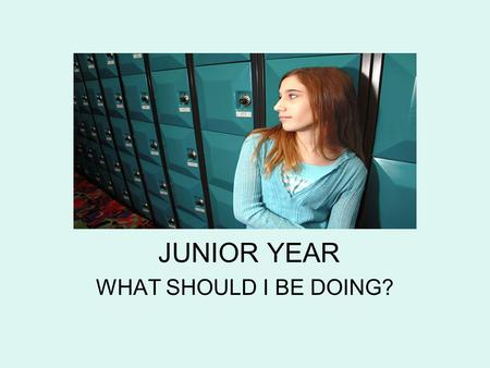 JUNIOR YEAR WHAT SHOULD I BE DOING?. This is your year to get everything together before senior year! This is the year to solidify your post-secondary.