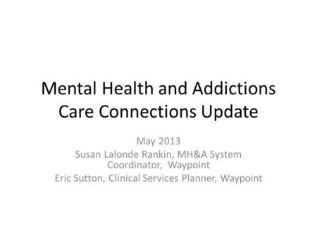 Mental Health and Addictions Care Connections Update May 2013 Susan Lalonde Rankin, MH&A System Coordinator, Waypoint Eric Sutton, Clinical Services Planner,