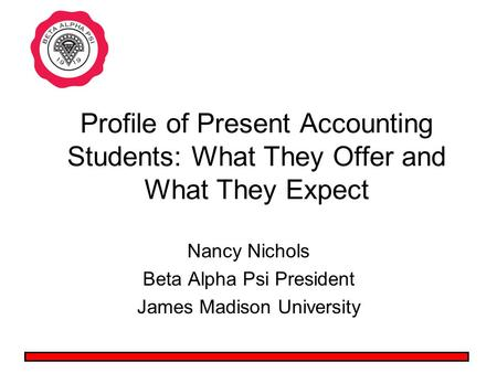 Profile of Present Accounting Students: What They Offer and What They Expect Nancy Nichols Beta Alpha Psi President James Madison University.