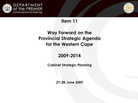 Item 11 Way Forward on the Provincial Strategic Agenda for the Western Cape 2009-2014 Cabinet Strategic Planning 27-28 June 2009.