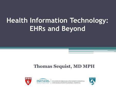 Health Information Technology: EHRs and Beyond Thomas Sequist, MD MPH.