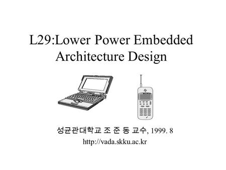 L29:Lower Power Embedded Architecture Design 성균관대학교 조 준 동 교수, 1999. 8