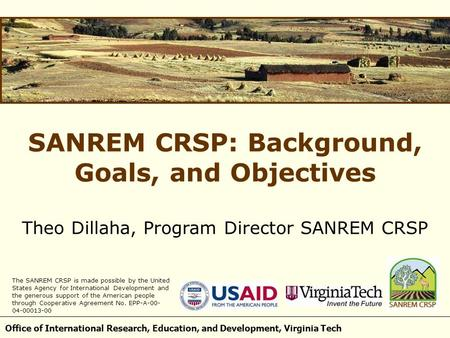 Office of International Research, Education, and Development, Virginia Tech SANREM CRSP: Background, Goals, and Objectives Theo Dillaha, Program Director.