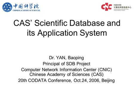 CAS' Scientific Database and its Application System Dr. YAN, Baoping Principal <strong>of</strong> SDB Project Computer Network Information Center (CNIC) Chinese Academy.