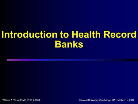 Introduction to Health Record Banks William A. Yasnoff, MD, PhD, FACMIHarvard University. Cambridge, MA. October 15, 2012.