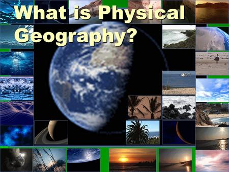 What is Physical Geography?. Physical geography- CGF3M  This course examines the main elements of the physical environment (climate, soils, landforms,