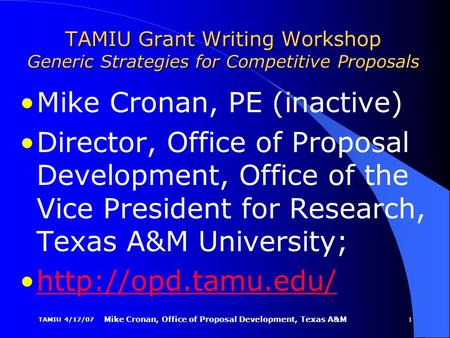 TAMIU 4/17/07 Mike Cronan, Office of <strong>Proposal</strong> Development, Texas A&M 1 TAMIU Grant <strong>Writing</strong> Workshop Generic Strategies for Competitive <strong>Proposals</strong> Mike Cronan,