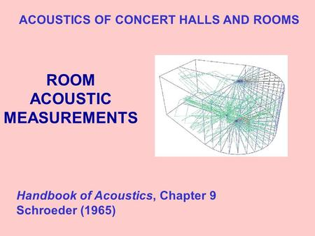 ROOM ACOUSTIC MEASUREMENTS ACOUSTICS OF CONCERT HALLS AND ROOMS Handbook of Acoustics, Chapter 9 Schroeder (1965)