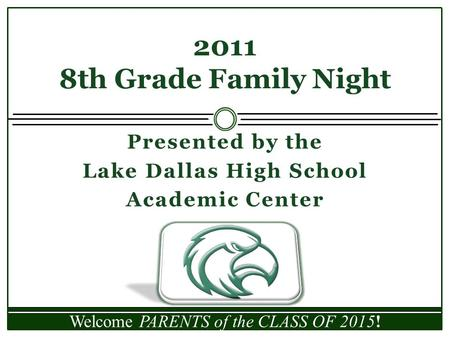 Presented by the Lake Dallas High School Academic Center 2011 8th Grade Family Night Welcome PARENTS of the CLASS OF 2015!
