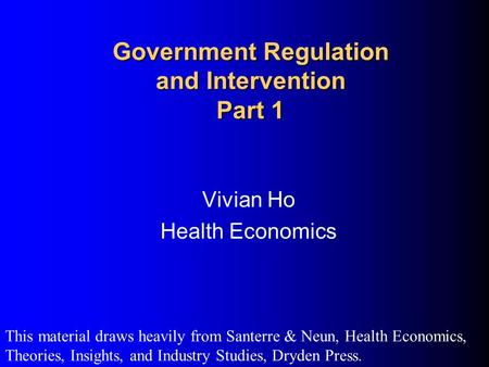 Government Regulation and Intervention Part 1 Vivian Ho Health Economics This material draws heavily from Santerre & Neun, Health Economics, Theories,