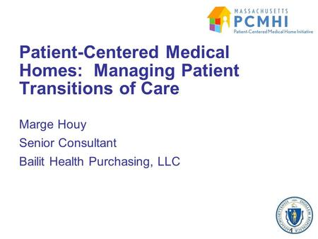 Marge Houy Senior Consultant Bailit Health Purchasing, LLC Patient-Centered Medical Homes: Managing Patient Transitions of Care 1.