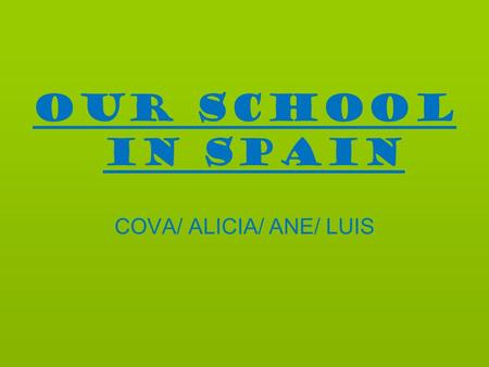 OUR SCHOOL IN SPAIN COVA/ ALICIA/ ANE/ LUIS. Timetable MondayTuesdayWednesdayThursdayFriday 8:00-9:00FrenchMathHistory and geography ArtsReligion 9:00-10:00ReligionBiologyHistory.
