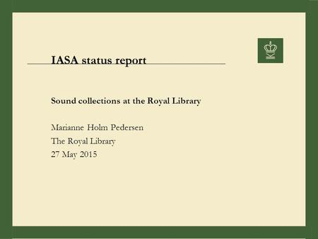 IASA status report Sound collections at the Royal Library Marianne Holm Pedersen The Royal Library 27 May 2015.