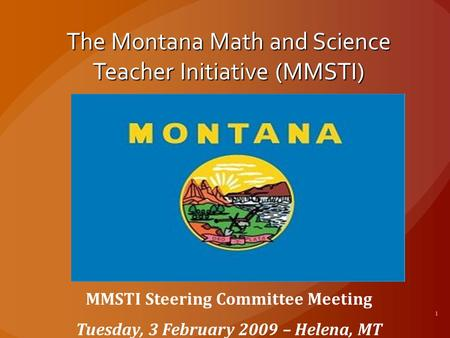 The Montana Math and Science Teacher Initiative (MMSTI) MMSTI Steering Committee Meeting Tuesday, 3 February 2009 – Helena, MT.