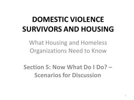 DOMESTIC VIOLENCE SURVIVORS AND HOUSING Section 5: Now What Do I Do? – Scenarios for Discussion 1 What Housing and Homeless Organizations Need to Know.