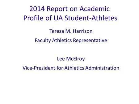2014 Report on Academic Profile of UA Student-Athletes Teresa M. Harrison Faculty Athletics Representative Lee McElroy Vice-President for Athletics Administration.