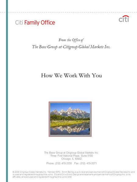 How We Work With You The Bass Group at Citigroup Global Markets Inc. Three First National Plaza, Suite 5100 Chicago, IL 60602 Phone: (312) 419-3350 Fax: