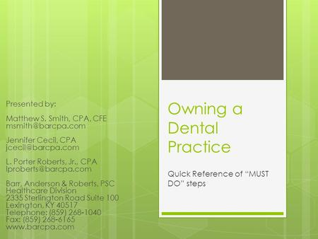 "Owning a Dental Practice Quick Reference of ""MUST DO"" steps Presented by: Matthew S. Smith, CPA, CFE Jennifer Cecil, CPA"
