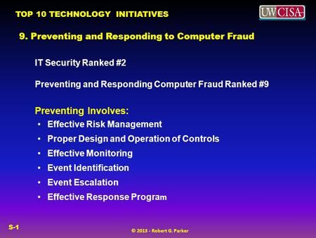 TOP 10 TECHNOLOGY INITIATIVES © 2013 - Robert G. Parker S-1 9. Preventing and Responding to Computer Fraud IT Security Ranked #2 Preventing and Responding.
