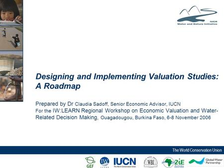 The World Conservation Union Designing and Implementing Valuation Studies: A Roadmap Prepared by Dr Claudia Sadoff, Senior Economic Advisor, IUCN For the.