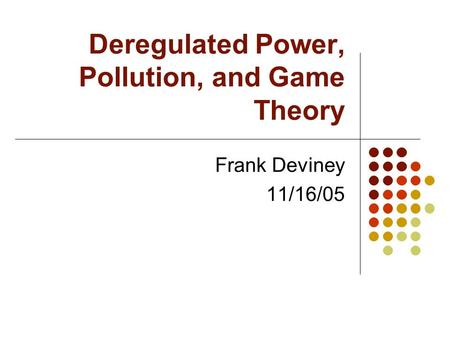Deregulated Power, Pollution, and Game Theory Frank Deviney 11/16/05.