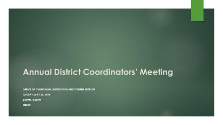 Annual District Coordinators' Meeting OFFICE OF CURRICULUM, INSTRUCTION AND STUDENT SUPPORT TUESDAY, MAY 26, 2015 2:30PM-4:30PM WEBEX.