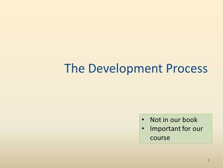 The Development Process 1 Not in our book Important for our course.