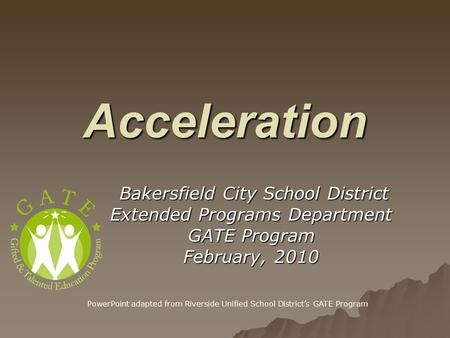 Acceleration Bakersfield City School District Bakersfield City School District Extended Programs Department GATE Program February, 2010 PowerPoint adapted.